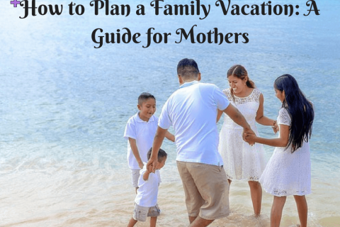 How to Plan a Family Vacation: A Guide for Mothers
