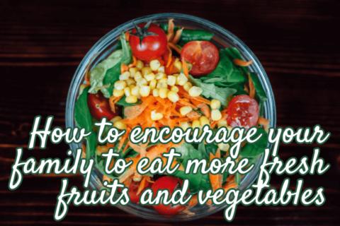 How to encourage your family to eat more fresh vegetables and foods