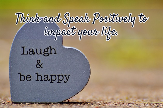 Think and Speak Positively to impact your life.