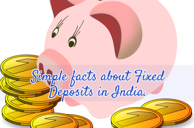 Simple facts about Fixed Deposits in India.