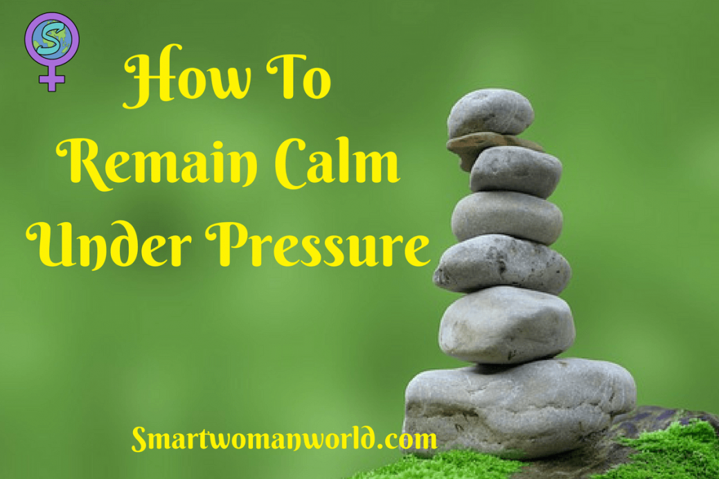How To Remain Calm Under Pressure